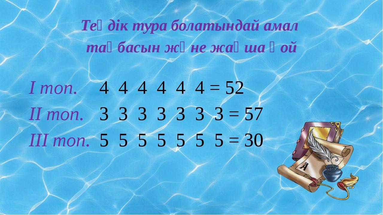 Теңдік тура болатындай амал таңбасын және жақша қой І топ. 4 4 4 4 4 4 = 52...