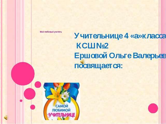 Мой любимый учитель Учительнице 4 «а»класса КСШ№2 Ершовой Ольге Валерьевне п...