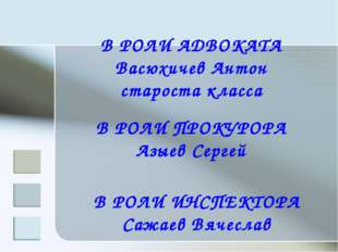 В РОЛИ АДВОКАТА Васюхичев Антон староста класса В РОЛИ ПРОКУРОРА Азыев Сергей