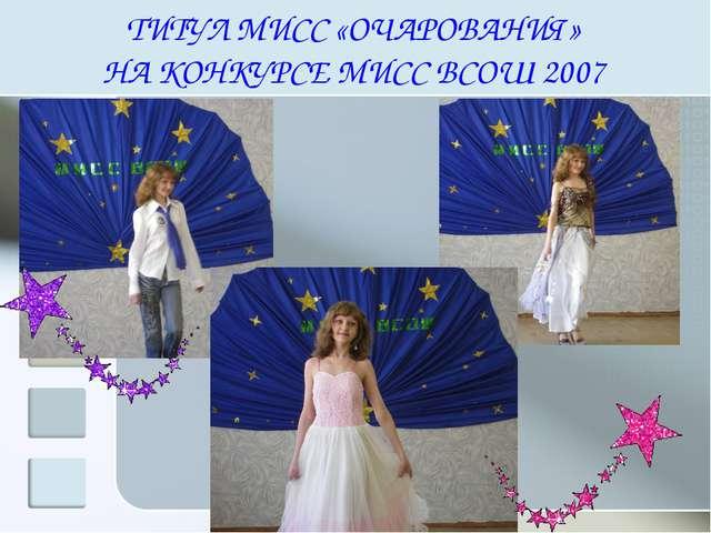 ТИТУЛ МИСС «ОЧАРОВАНИЯ» НА КОНКУРСЕ МИСС ВСОШ 2007