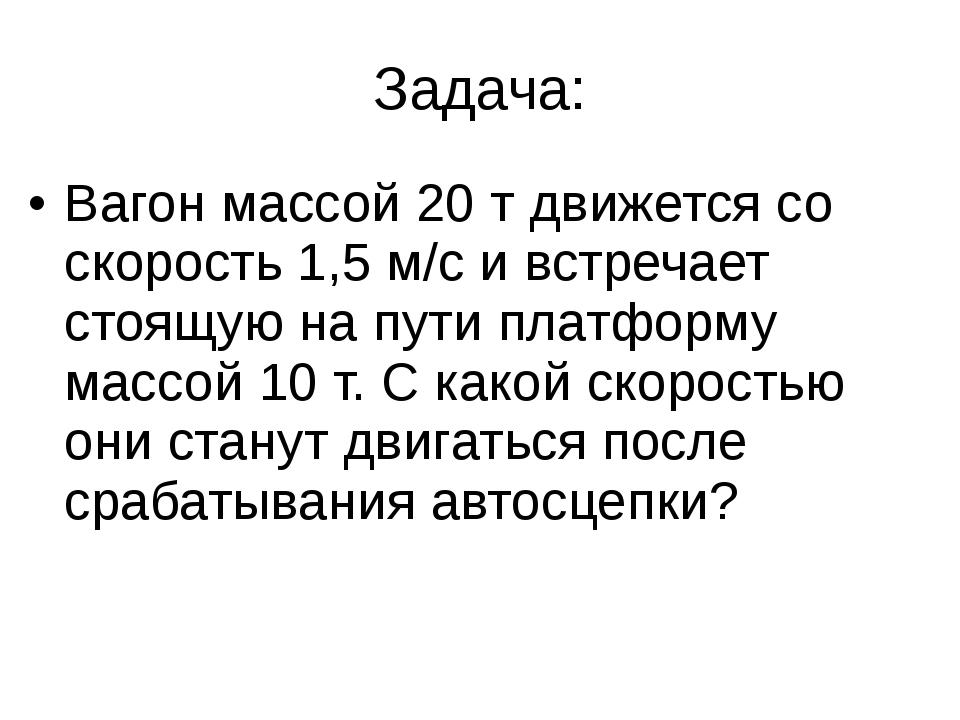Задача: Вагон массой 20 т движется со скорость 1,5 м/с и встречает стоящую на...