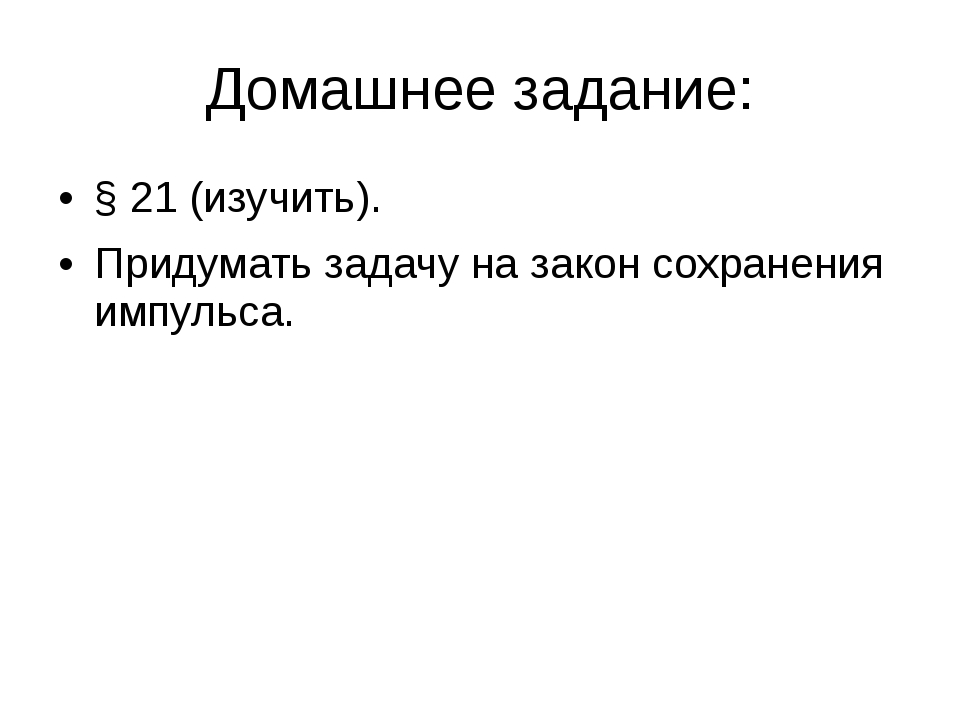 Домашнее задание: § 21 (изучить). Придумать задачу на закон сохранения импуль...