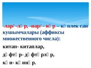 -лар/ -ләр, -нар/ - нәр – күплек сан кушымчалары (аффиксы множественного числ