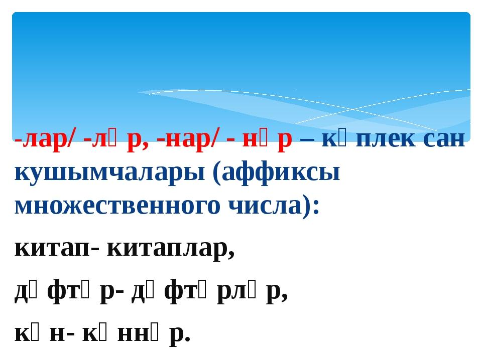 -лар/ -ләр, -нар/ - нәр – күплек сан кушымчалары (аффиксы множественного числ...