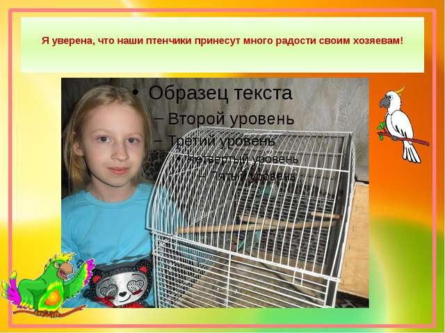 Я уверена, что наши птенчики принесут много радости своим хозяевам!