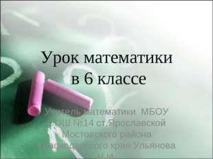 Урок математики в 6 классе Учитель математики МБОУ СОШ №14 ст.Ярославской Мос