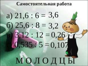 Самостоятельная работа а) 21,6 : 6 = б) 25,6 : 8 = в) 3,12 : 12 = г) 0,535 :