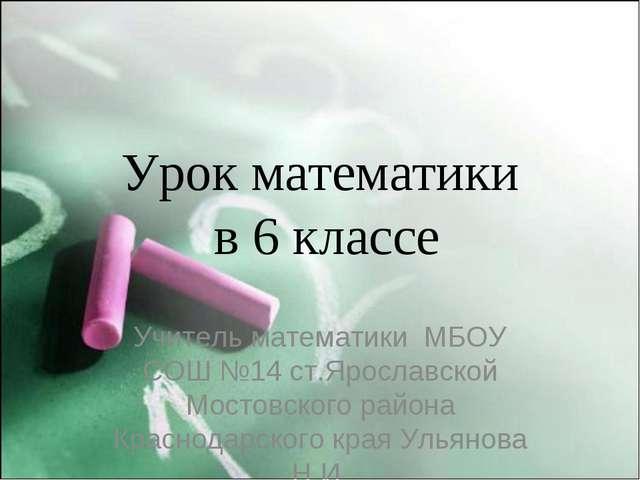 Урок математики в 6 классе Учитель математики МБОУ СОШ №14 ст.Ярославской Мос...