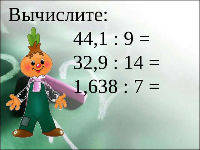 Вычислите:  44,1 : 9 = 32,9 : 14 = 1,638 : 7 =