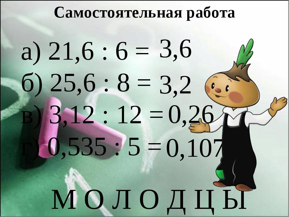 Самостоятельная работа а) 21,6 : 6 = б) 25,6 : 8 = в) 3,12 : 12 = г) 0,535 :...