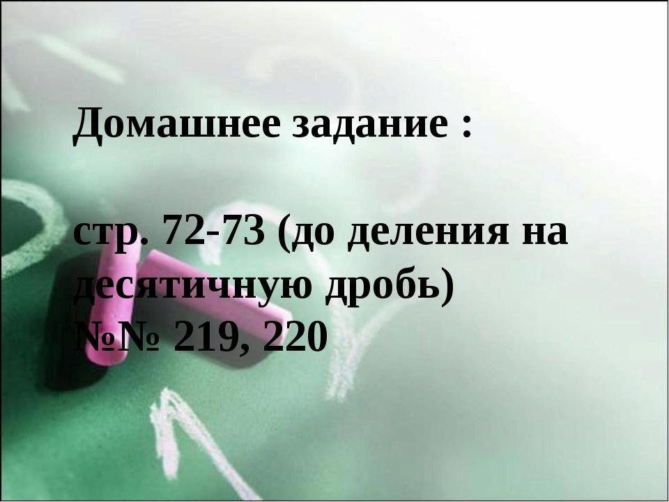 Домашнее задание : стр. 72-73 (до деления на десятичную дробь) №№ 219, 220