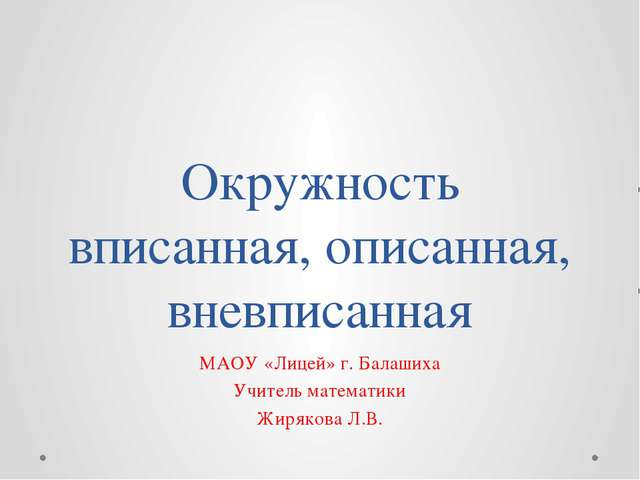 Окружность вписанная, описанная, вневписанная МАОУ «Лицей» г. Балашиха Учител...