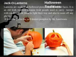 Jack-O-Lanterns Lanterns are made from hollowed pumpkins with carved faces. I