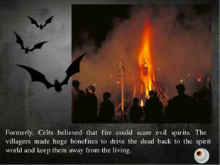 Formerly, Celts believed that fire could scare evil spirits. The villagers ma