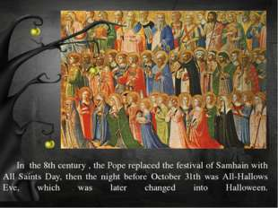 In the 8th century , the Pope replaced the festival of Samhain with All Sain