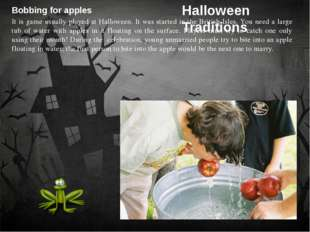 Bobbing for apples It is game usually played at Halloween. It was started in