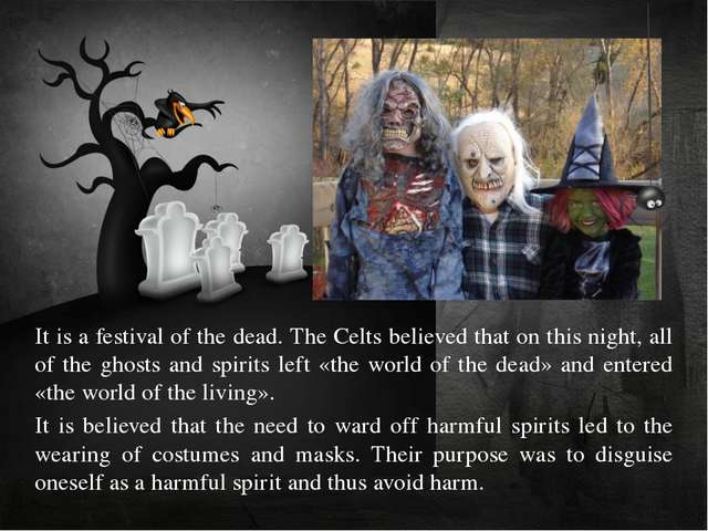 It is a festival of the dead. The Celts believed that on this night, all of t...