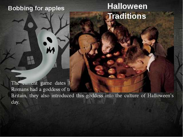 Bobbing for apples 	 	 	 	The current game dates back to when the Romans conq...