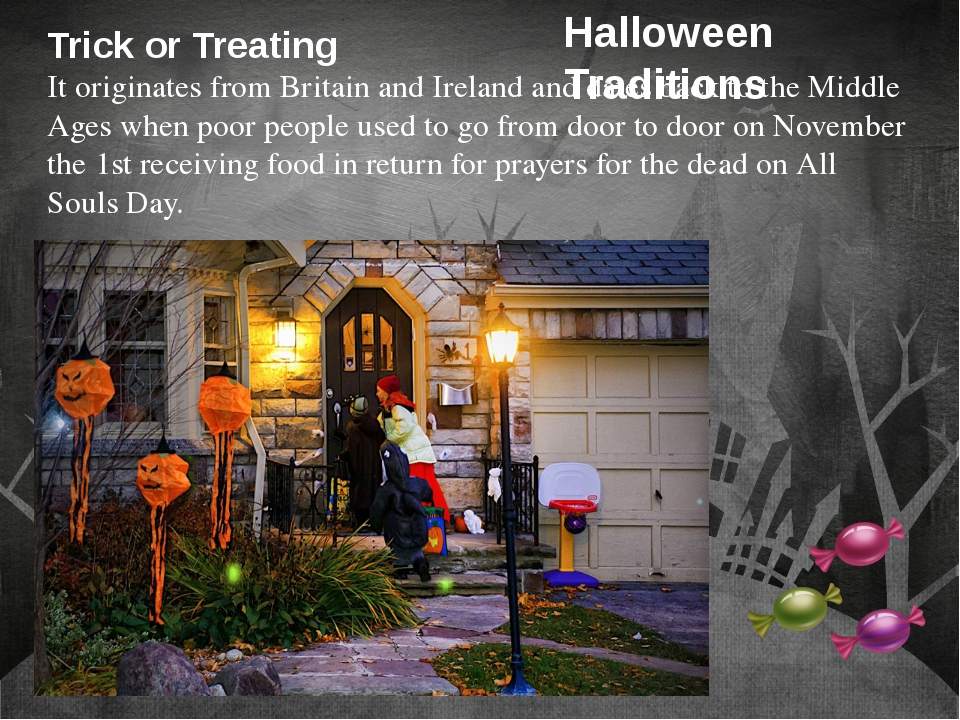 Trick or Treating It originates from Britain and Ireland and dates back to th...