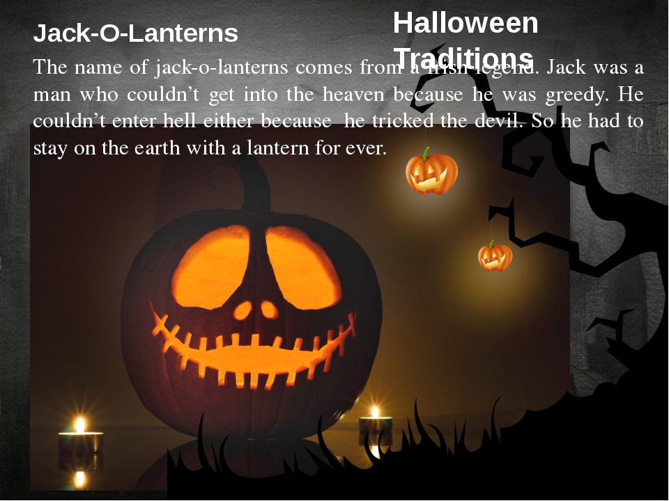 Jack-O-Lanterns The name of jack-o-lanterns comes from a Irish legend. Jack w...