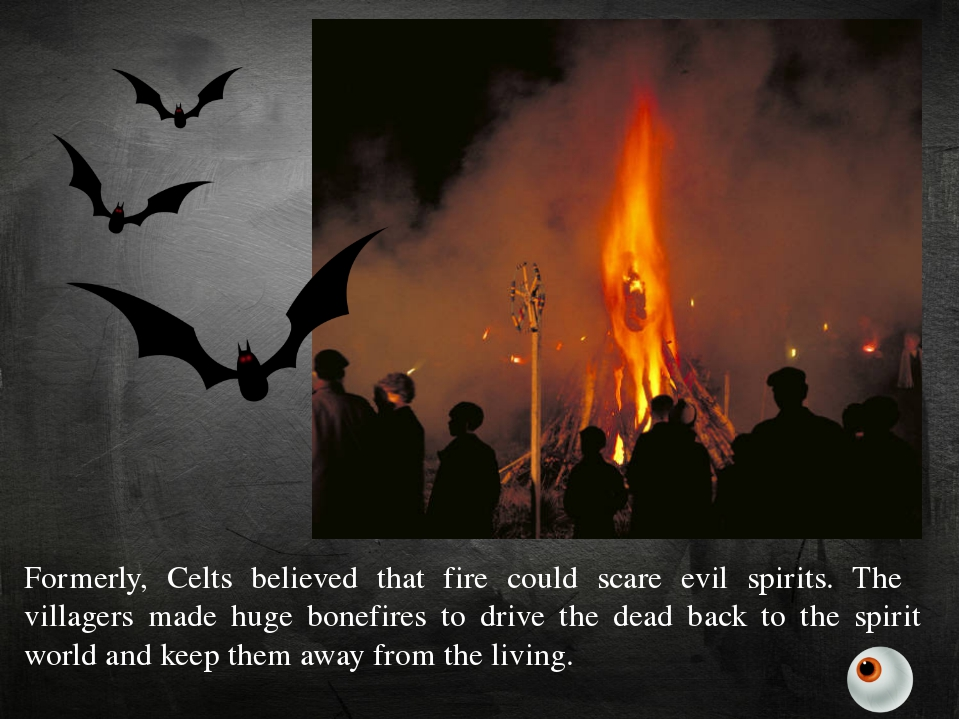 Formerly, Celts believed that fire could scare evil spirits. The villagers ma...