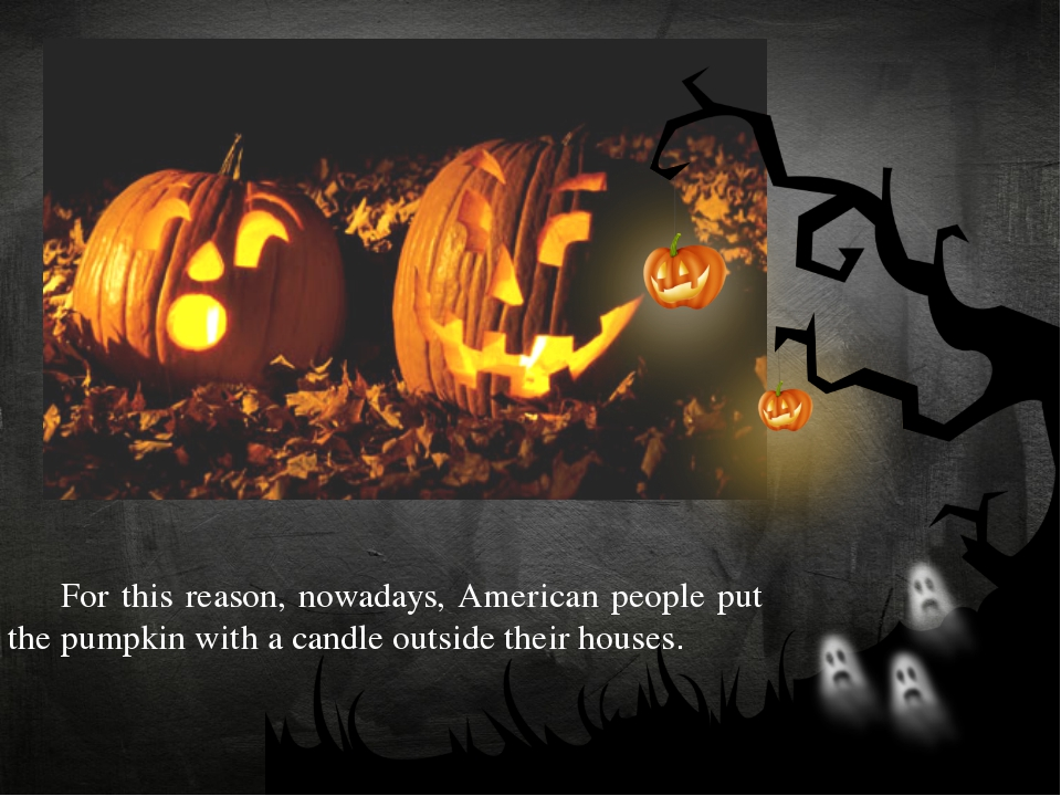 For this reason, nowadays, American people put the pumpkin with a candle out...