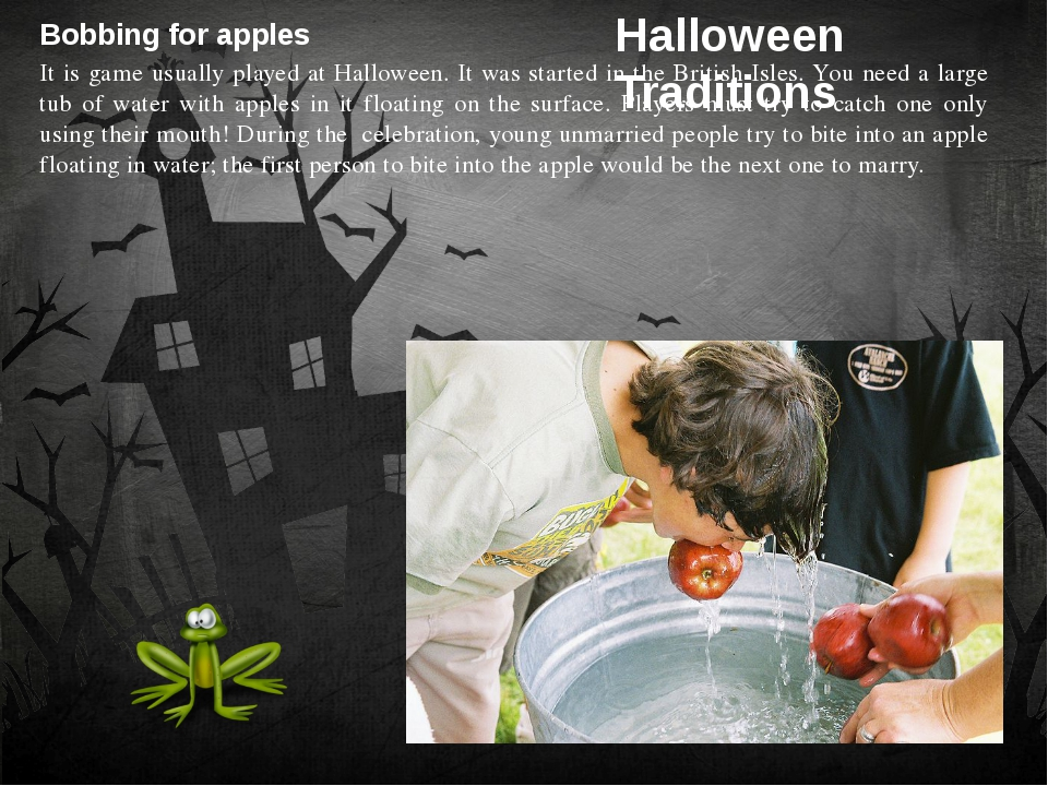 Bobbing for apples It is game usually played at Halloween. It was started in...