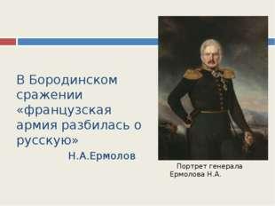 В Бородинском сражении «французская армия разбилась о русскую» Н.А.Ермолов По