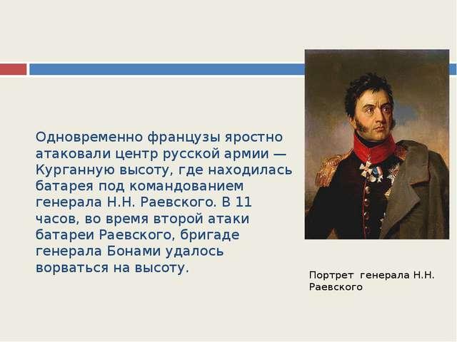 Одновременно французы яростно атаковали центр русской армии — Курганную высот...