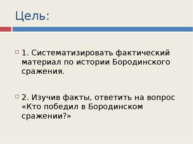 Цель: 1. Систематизировать фактический материал по истории Бородинского сраже...