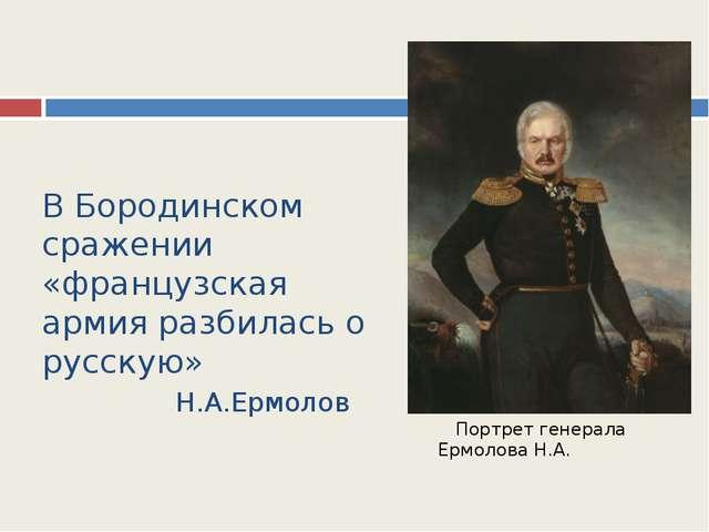 В Бородинском сражении «французская армия разбилась о русскую» Н.А.Ермолов По...