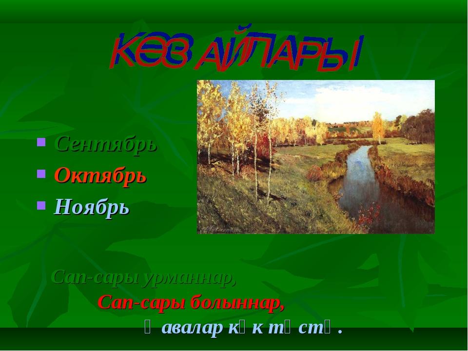 Сентябрь Октябрь Ноябрь Сап-сары урманнар, Сап-сары болыннар, Һавалар күк...