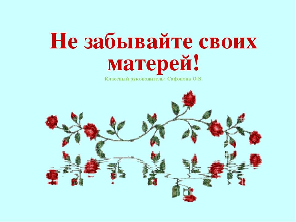 Не забывайте своих матерей! Классный руководитель: Сафонова О.В.