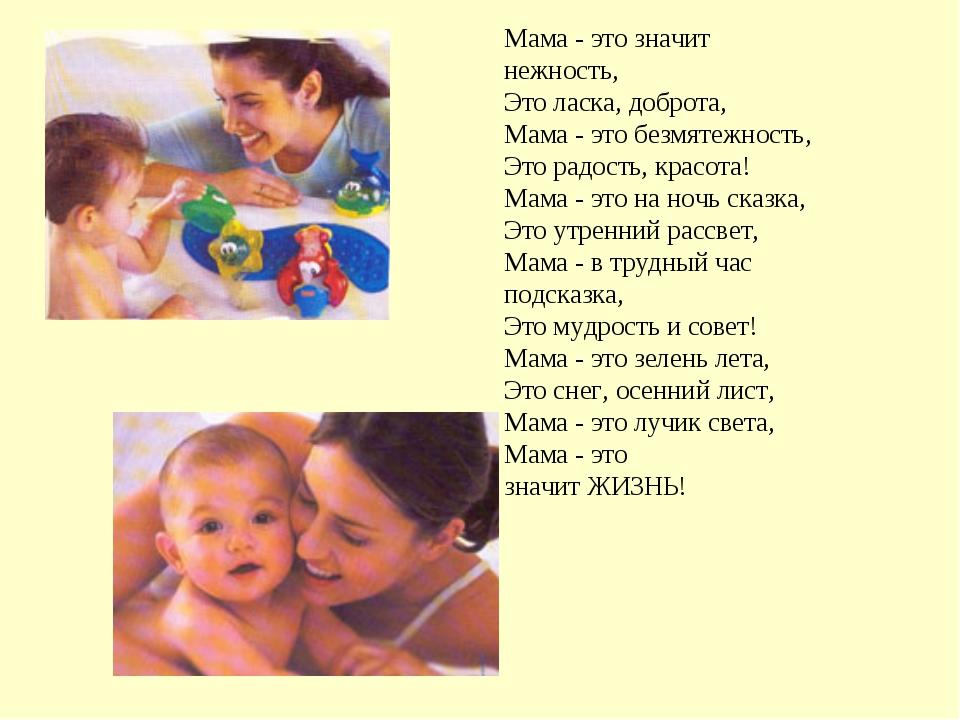 Мама- это значит нежность, Это ласка, доброта, Мама- это безмятежность, Это...