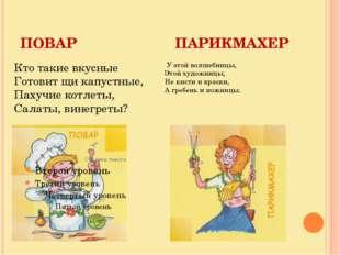 ПОВАР ПАРИКМАХЕР Кто такие вкусные Готовит щи капустные, Пахучие котлеты, Сал