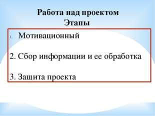 Работа над проектом Этапы Мотивационный 2. Сбор информации и ее обработка 3.