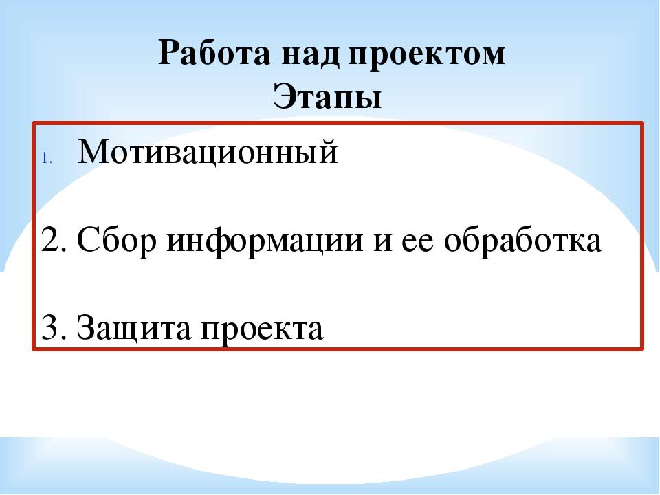 Работа над проектом Этапы Мотивационный 2. Сбор информации и ее обработка 3....