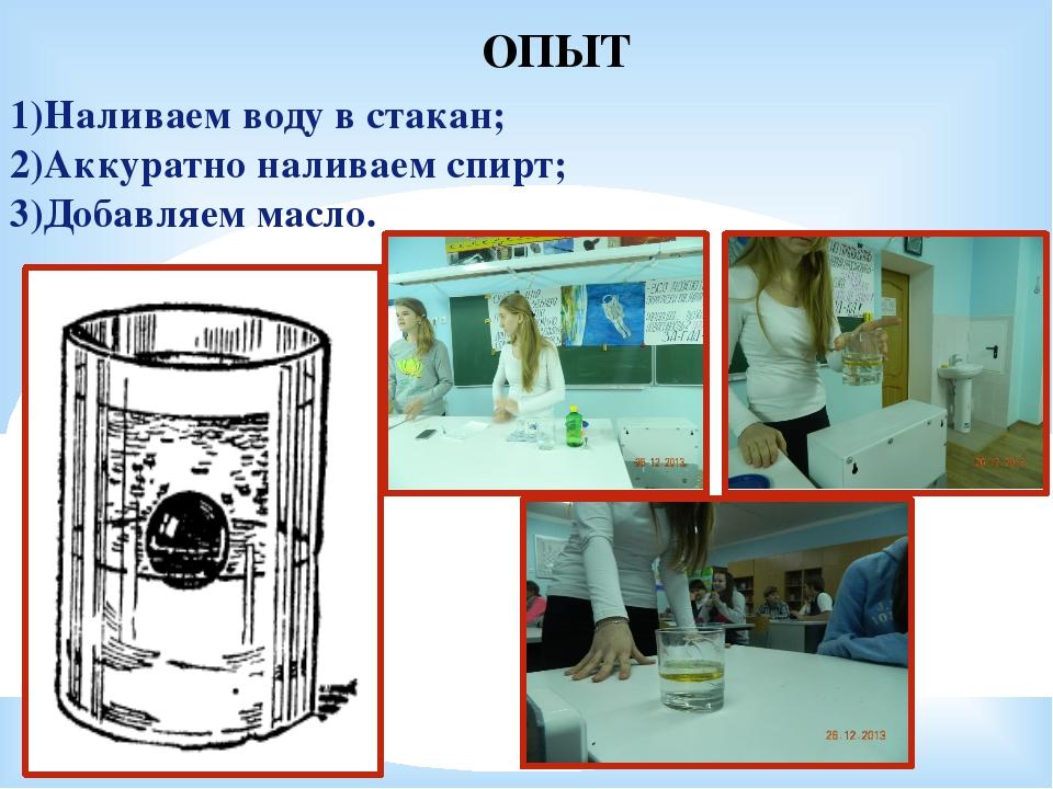 1)Наливаем воду в стакан; 2)Аккуратно наливаем спирт; 3)Добавляем масло. ОПЫТ