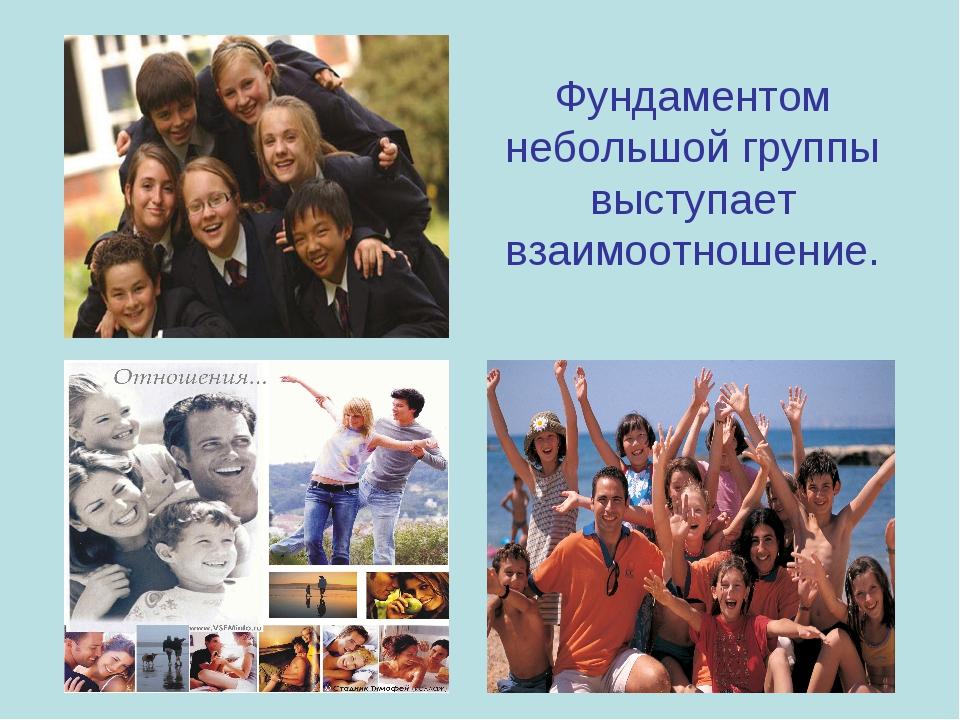 Фундаментом небольшой группы выступает взаимоотношение.