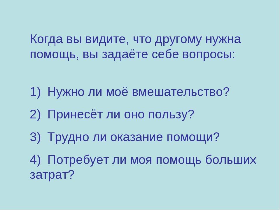 Когда вы видите, что другому нужна помощь, вы задаёте себе вопросы: 1)Нужн...