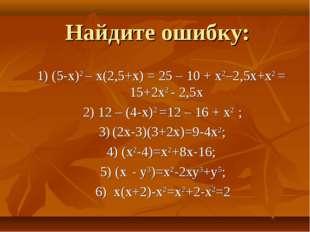 Найдите ошибку: 1) (5-x)2 – x(2,5+x) = 25 – 10 + x2–2,5x+x2 = 15+2х2 - 2,5х 2