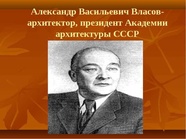 Александр Васильевич Власов-архитектор, президент Академии архитектуры СССР