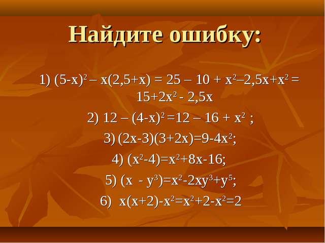 Найдите ошибку: 1) (5-x)2 – x(2,5+x) = 25 – 10 + x2–2,5x+x2 = 15+2х2 - 2,5х 2...
