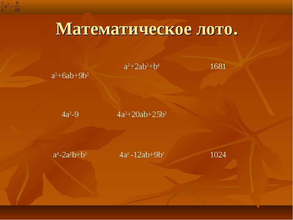 Математическое лото. a2+6ab+9b2 a2+2ab2+b4 1681 4a2-9 4a2+20ab+25b2 a4-2a...