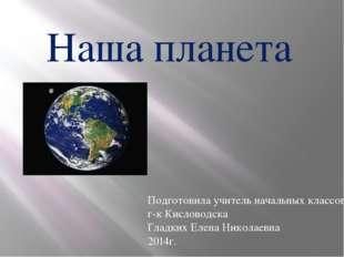 Наша планета Подготовила учитель начальных классов г-к Кисловодска Гладких Ел
