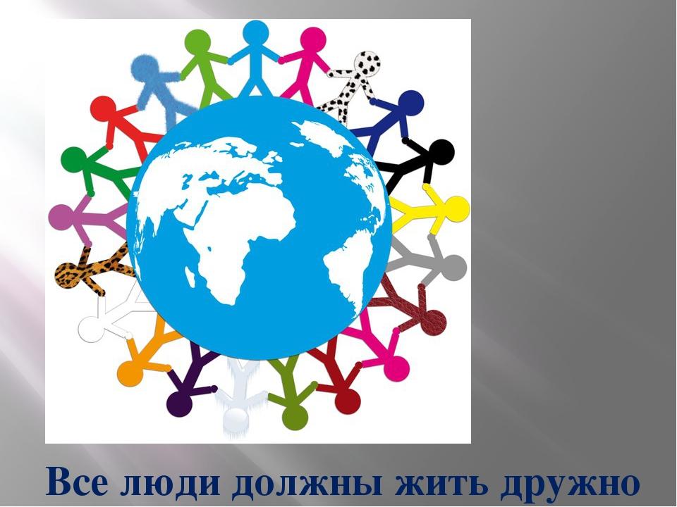 Все люди должны жить дружно