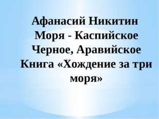 Афанасий Никитин Моря - Каспийское Черное, Аравийское Книга «Хождение за три