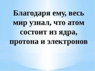 Благодаря ему, весь мир узнал, что атом состоит из ядра, протона и электронов
