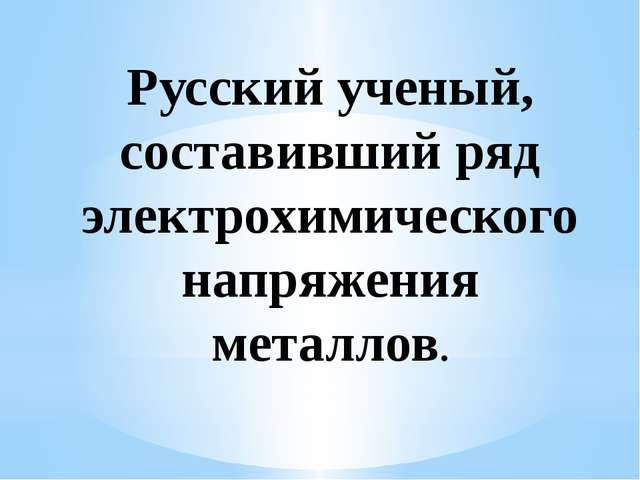 Русский ученый, составивший ряд электрохимического напряжения металлов.