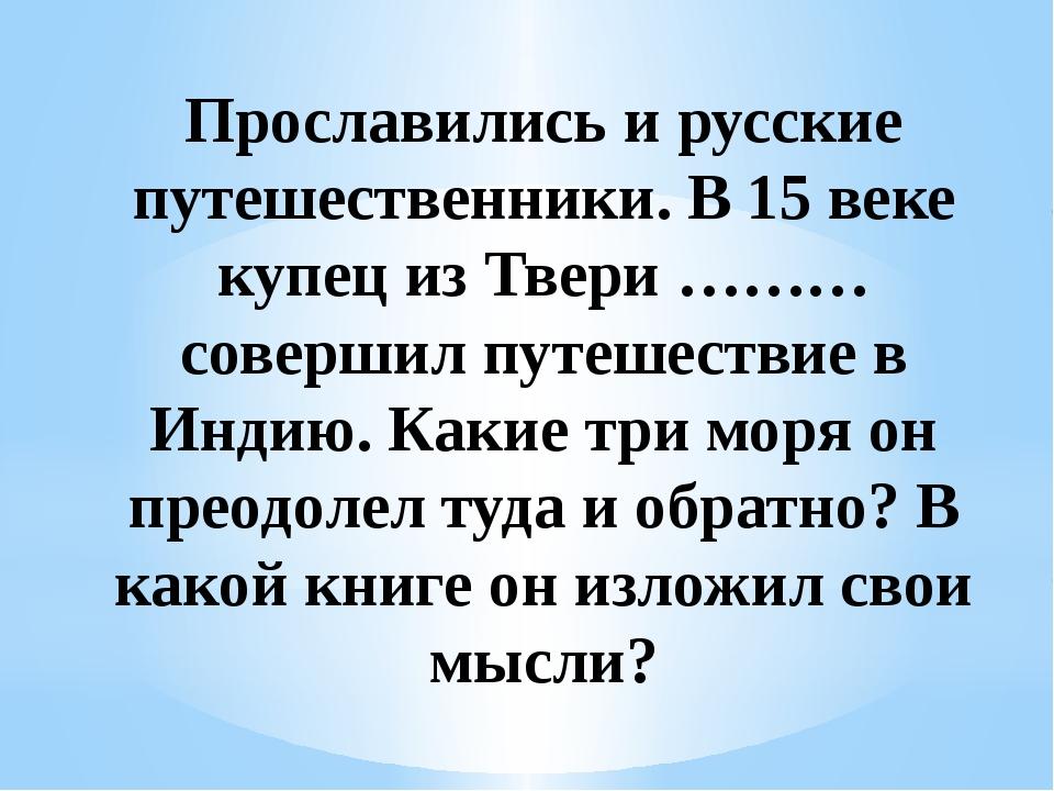 Прославились и русские путешественники. В 15 веке купец из Твери ………совершил...